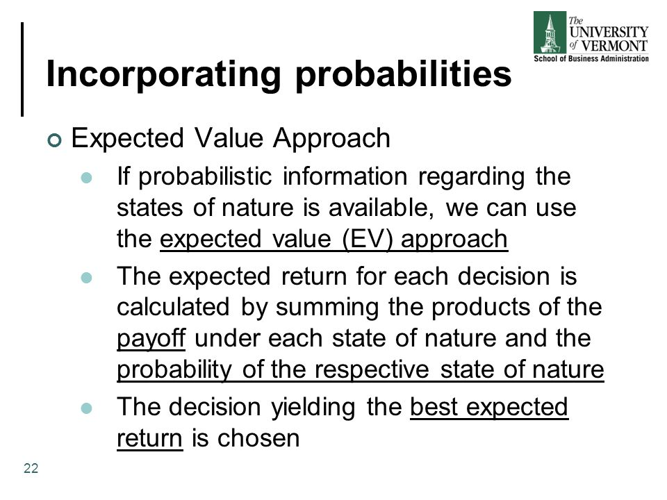 Incorporating probabilities Expected Value Approach If probabilistic information regarding the states of nature is available, we can use the expected value (EV) approach The expected return for each decision is calculated by summing the products of the payoff under each state of nature and the probability of the respective state of nature The decision yielding the best expected return is chosen 22