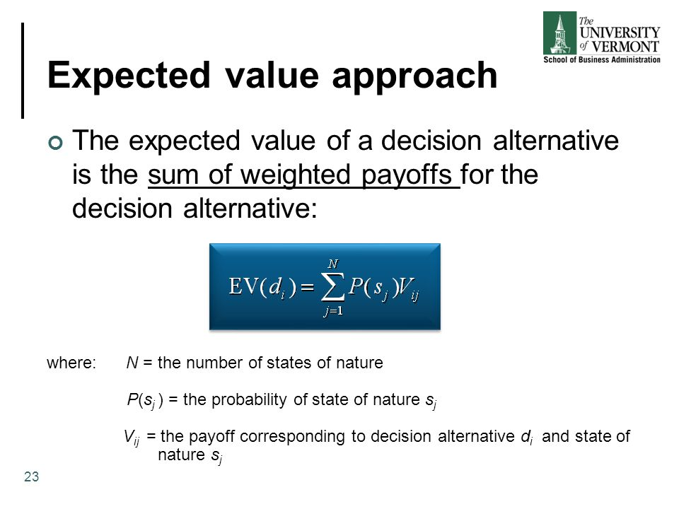 Expected value approach The expected value of a decision alternative is the sum of weighted payoffs for the decision alternative: where: N = the number of states of nature P(s j ) = the probability of state of nature s j V ij = the payoff corresponding to decision alternative d i and state of nature s j 23