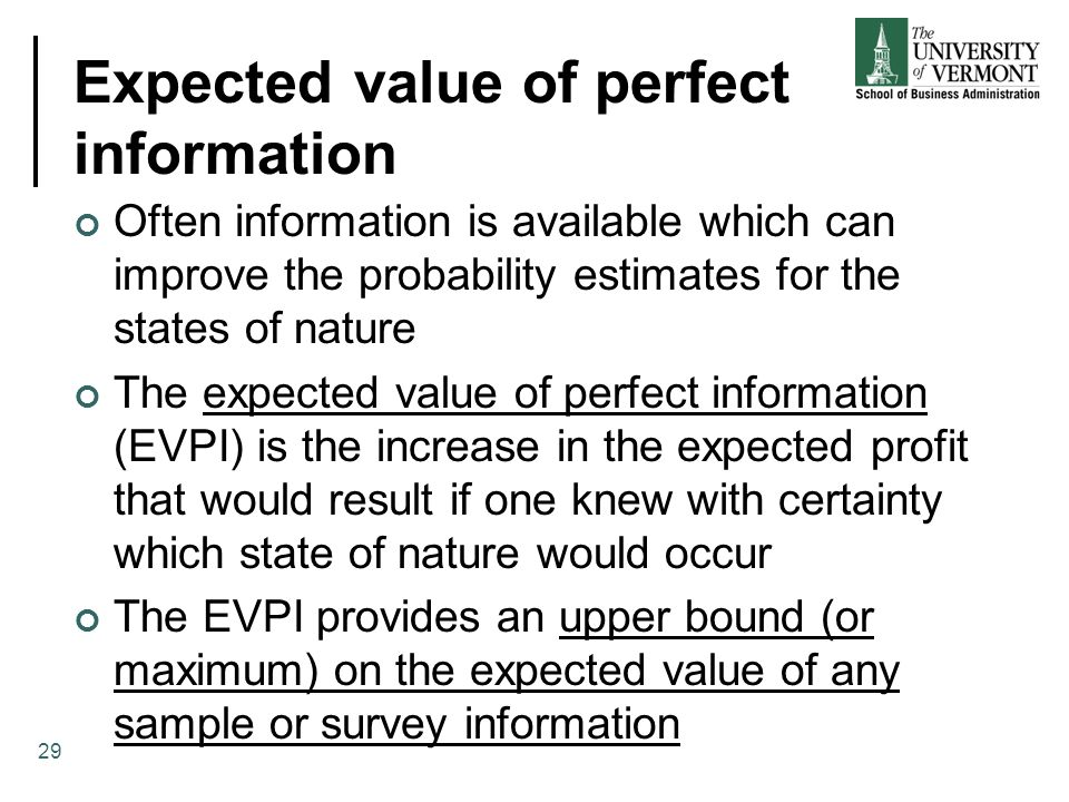 Expected value of perfect information Often information is available which can improve the probability estimates for the states of nature The expected value of perfect information (EVPI) is the increase in the expected profit that would result if one knew with certainty which state of nature would occur The EVPI provides an upper bound (or maximum) on the expected value of any sample or survey information 29