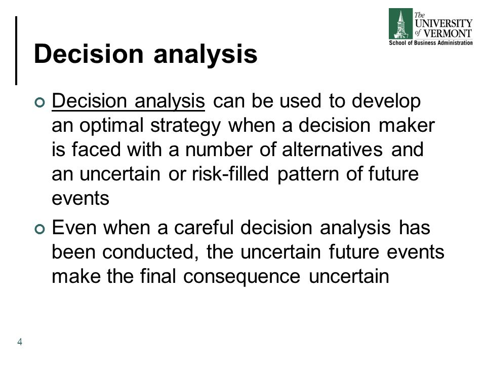 Decision analysis Decision analysis can be used to develop an optimal strategy when a decision maker is faced with a number of alternatives and an uncertain or risk-filled pattern of future events Even when a careful decision analysis has been conducted, the uncertain future events make the final consequence uncertain 4