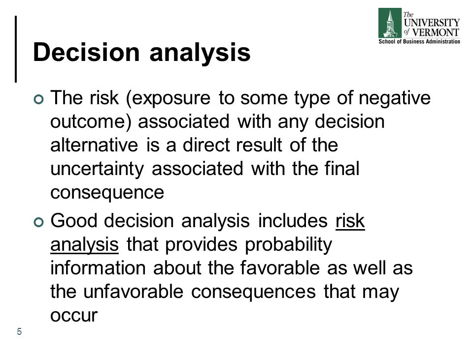 Decision analysis The risk (exposure to some type of negative outcome) associated with any decision alternative is a direct result of the uncertainty