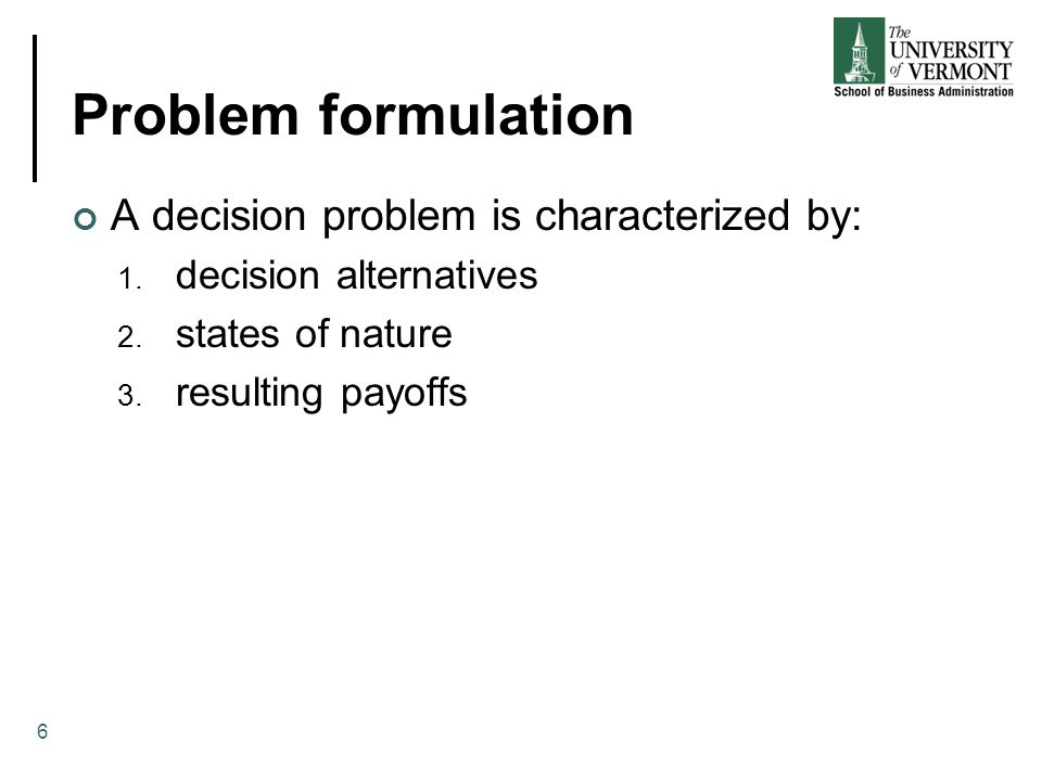 Problem formulation The decision alternatives are the different possible strategies the decision maker can employ The states of nature refer to future events, not under the control of the decision maker, which may occur States of nature should be defined so that they are mutually exclusive and collectively exhaustive 7
