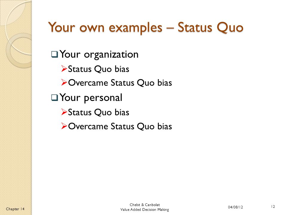 Chelst & Canbolat Value Added Decision Making 04/08/12 12 Chapter 14 Your own examples – Status Quo  Your organization  Status Quo bias  Overcame Status Quo bias  Your personal  Status Quo bias  Overcame Status Quo bias