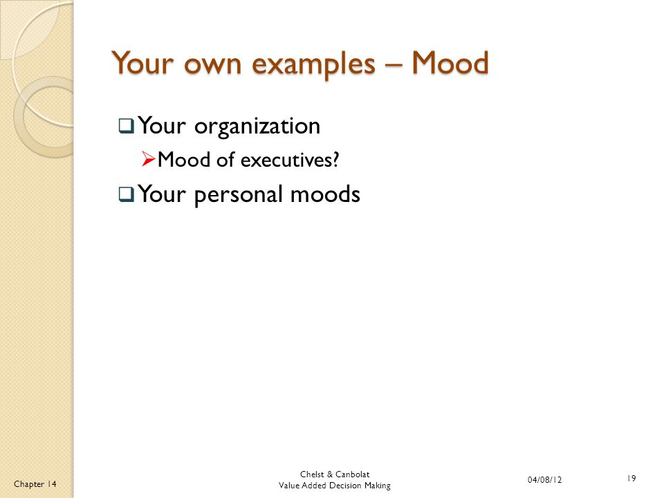 Chelst & Canbolat Value Added Decision Making 04/08/12 19 Chapter 14 Your own examples – Mood  Your organization  Mood of executives?  Your persona