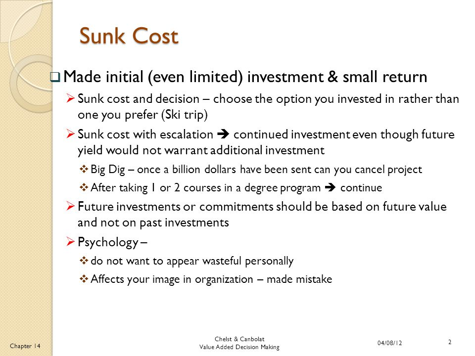 Chelst & Canbolat Value Added Decision Making 04/08/12 2 Chapter 14 Sunk Cost  Made initial (even limited) investment & small return  Sunk cost and decision – choose the option you invested in rather than one you prefer (Ski trip)  Sunk cost with escalation  continued investment even though future yield would not warrant additional investment  Big Dig – once a billion dollars have been sent can you cancel project  After taking 1 or 2 courses in a degree program  continue  Future investments or commitments should be based on future value and not on past investments  Psychology –  do not want to appear wasteful personally  Affects your image in organization – made mistake