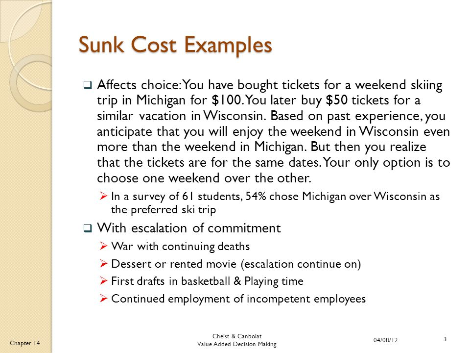 Chelst & Canbolat Value Added Decision Making 04/08/12 3 Chapter 14 Sunk Cost Examples  Affects choice: You have bought tickets for a weekend skiing