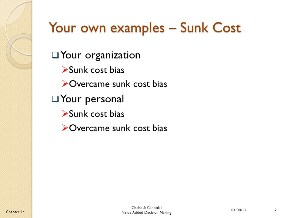 Chelst & Canbolat Value Added Decision Making 04/08/12 5 Chapter 14 Your own examples – Sunk Cost  Your organization  Sunk cost bias  Overcame sunk cost bias  Your personal  Sunk cost bias  Overcame sunk cost bias