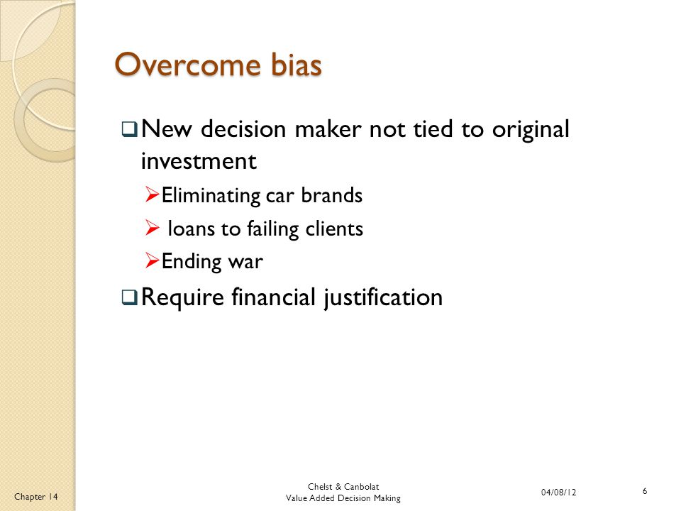 Chelst & Canbolat Value Added Decision Making 04/08/12 6 Chapter 14 Overcome bias  New decision maker not tied to original investment  Eliminating car brands  loans to failing clients  Ending war  Require financial justification