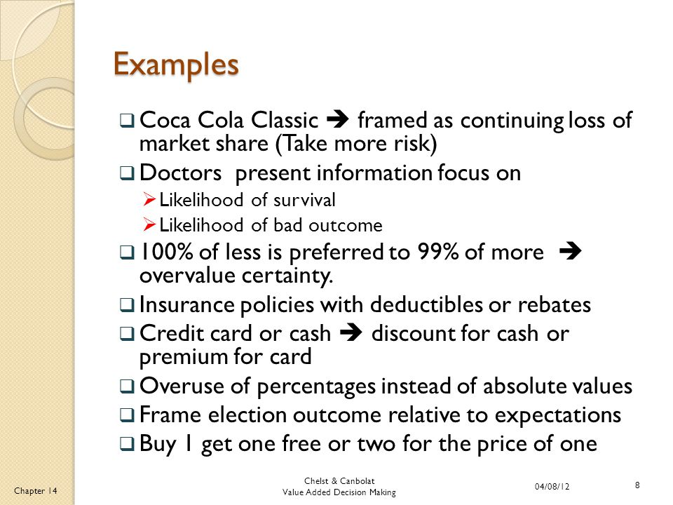 Chelst & Canbolat Value Added Decision Making 04/08/12 8 Chapter 14 Examples  Coca Cola Classic  framed as continuing loss of market share (Take more risk)  Doctors present information focus on  Likelihood of survival  Likelihood of bad outcome  100% of less is preferred to 99% of more  overvalue certainty.
