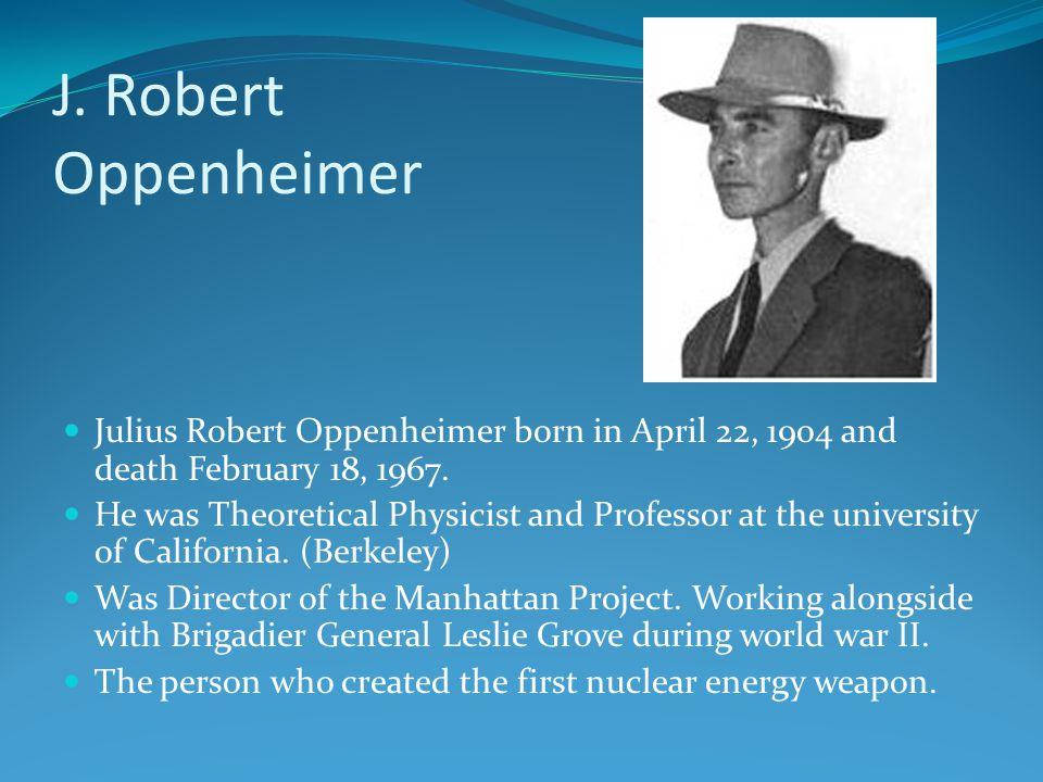 J.Robert Oppenheimer Julius Robert Oppenheimer born in April 22, 1904 and death February 18, 1967.