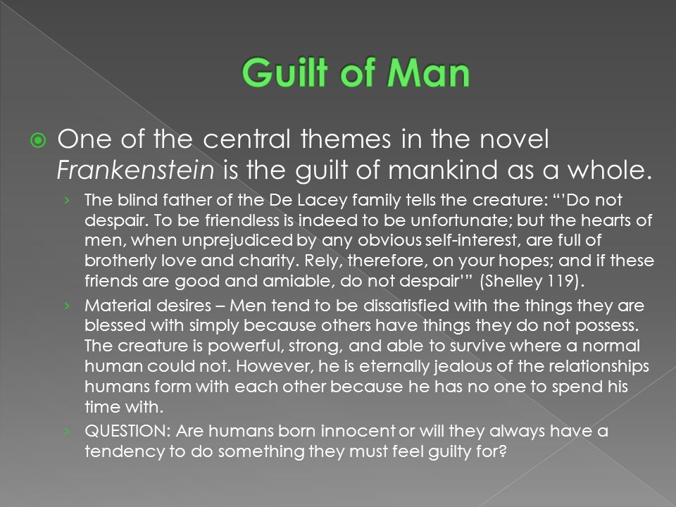  One of the central themes in the novel Frankenstein is the guilt of mankind as a whole.