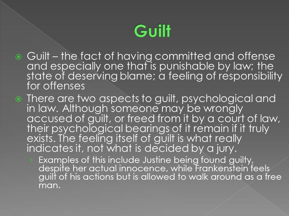  Guilt – the fact of having committed and offense and especially one that is punishable by law; the state of deserving blame; a feeling of responsibi