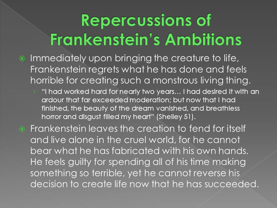  Immediately upon bringing the creature to life, Frankenstein regrets what he has done and feels horrible for creating such a monstrous living thing.