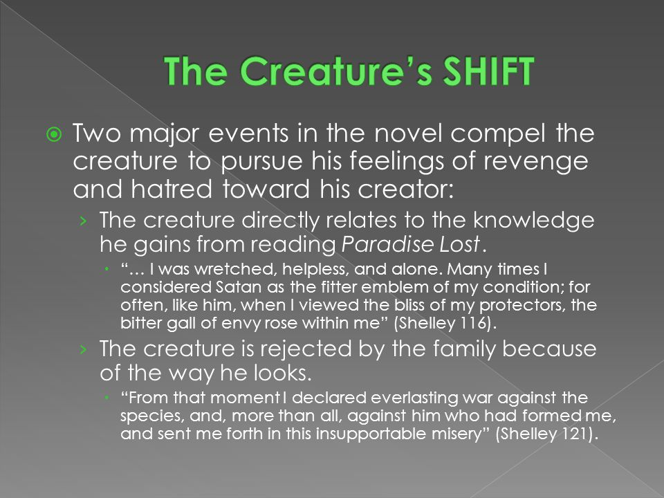  Two major events in the novel compel the creature to pursue his feelings of revenge and hatred toward his creator: › The creature directly relates to the knowledge he gains from reading Paradise Lost.