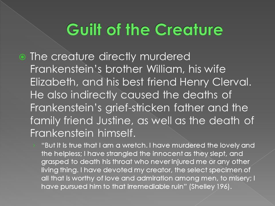  The creature directly murdered Frankenstein's brother William, his wife Elizabeth, and his best friend Henry Clerval.