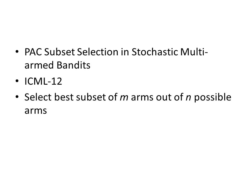 PAC Subset Selection in Stochastic Multi- armed Bandits ICML-12 Select best subset of m arms out of n possible arms