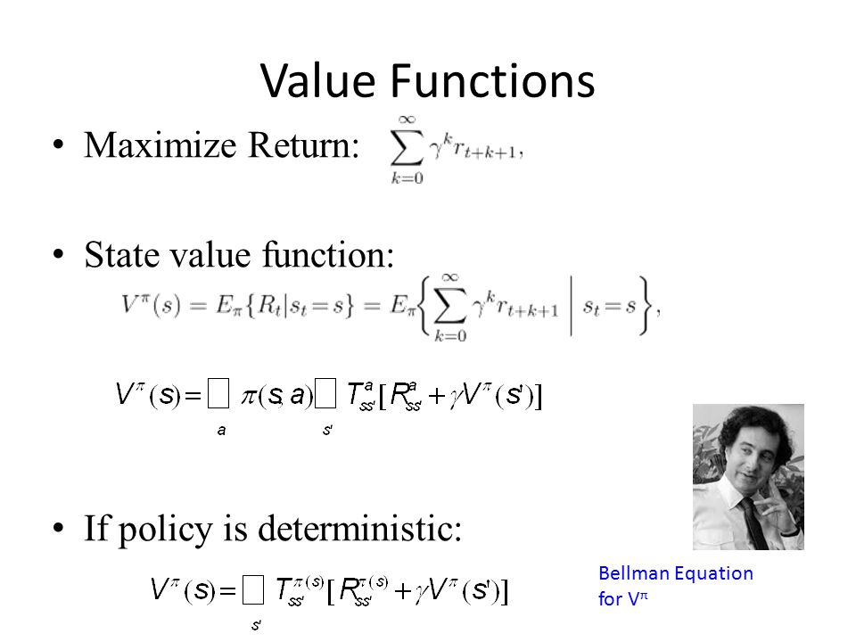 Value Functions Maximize Return: State value function: If policy is deterministic: Bellman Equation for V π