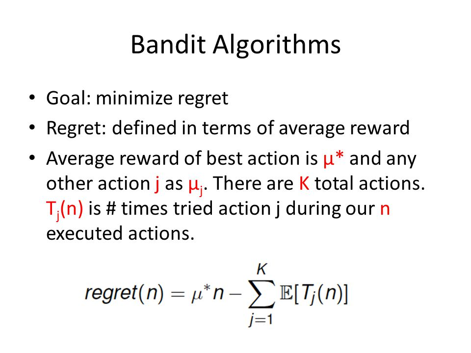 Bandit Algorithms Goal: minimize regret Regret: defined in terms of average reward Average reward of best action is μ* and any other action j as μ j.