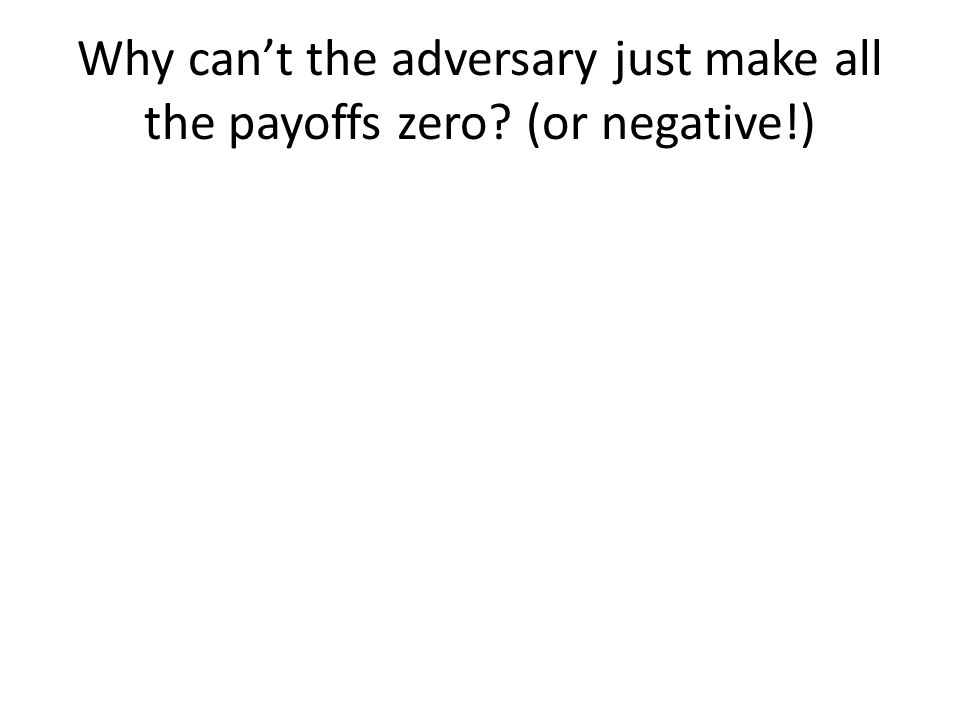 Why can't the adversary just make all the payoffs zero (or negative!)