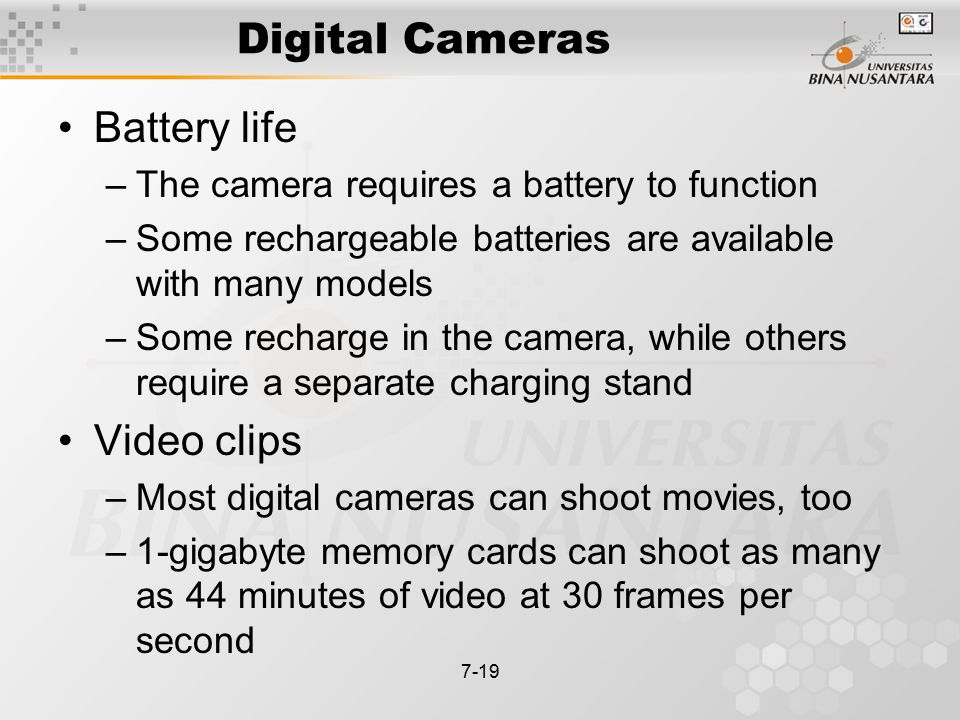 7-19 Digital Cameras Battery life –The camera requires a battery to function –Some rechargeable batteries are available with many models –Some recharge in the camera, while others require a separate charging stand Video clips –Most digital cameras can shoot movies, too –1-gigabyte memory cards can shoot as many as 44 minutes of video at 30 frames per second