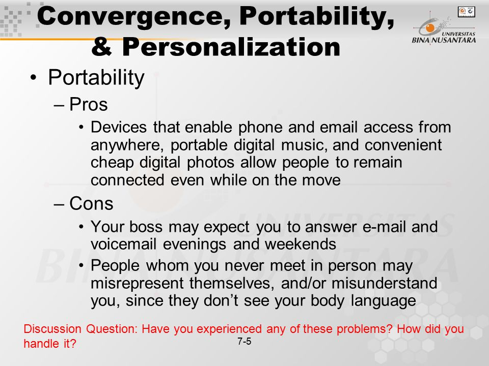 7-5 Convergence, Portability, & Personalization Portability –Pros Devices that enable phone and email access from anywhere, portable digital music, and convenient cheap digital photos allow people to remain connected even while on the move –Cons Your boss may expect you to answer e-mail and voicemail evenings and weekends People whom you never meet in person may misrepresent themselves, and/or misunderstand you, since they don't see your body language Discussion Question: Have you experienced any of these problems.