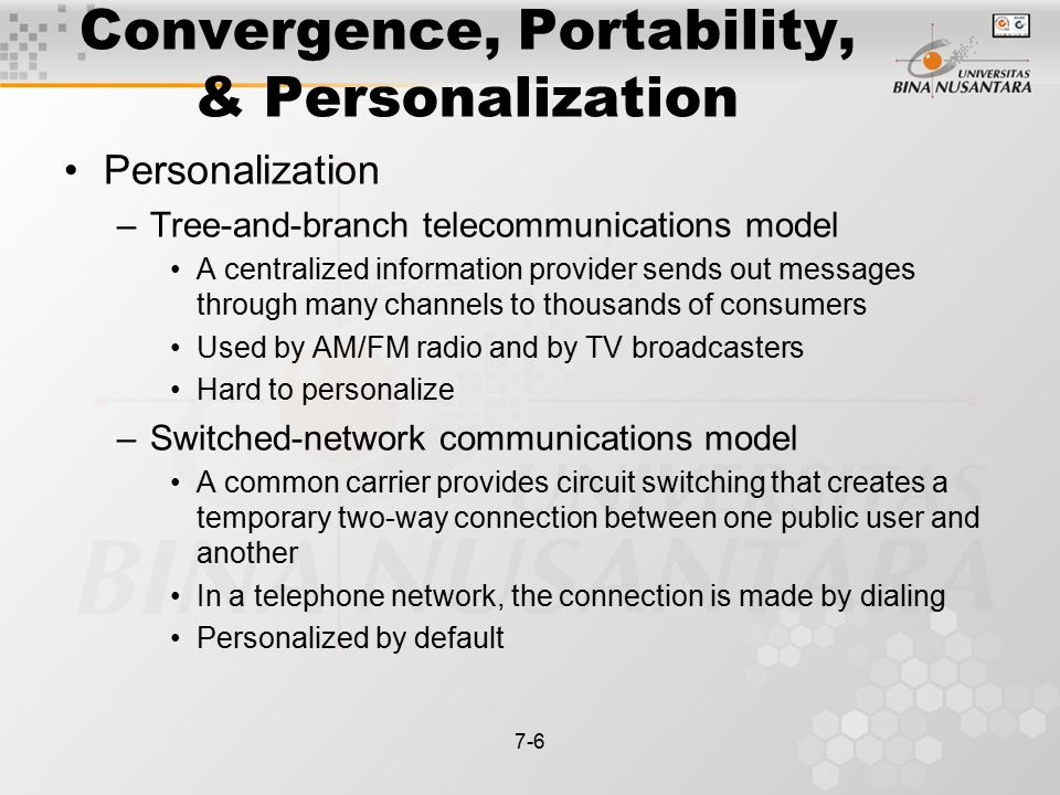7-6 Convergence, Portability, & Personalization Personalization –Tree-and-branch telecommunications model A centralized information provider sends out messages through many channels to thousands of consumers Used by AM/FM radio and by TV broadcasters Hard to personalize –Switched-network communications model A common carrier provides circuit switching that creates a temporary two-way connection between one public user and another In a telephone network, the connection is made by dialing Personalized by default
