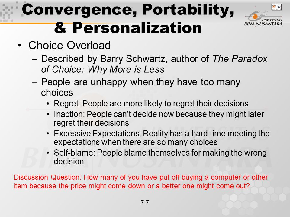 7-7 Convergence, Portability, & Personalization Choice Overload –Described by Barry Schwartz, author of The Paradox of Choice: Why More is Less –People are unhappy when they have too many choices Regret: People are more likely to regret their decisions Inaction: People can't decide now because they might later regret their decisions Excessive Expectations: Reality has a hard time meeting the expectations when there are so many choices Self-blame: People blame themselves for making the wrong decision Discussion Question: How many of you have put off buying a computer or other item because the price might come down or a better one might come out