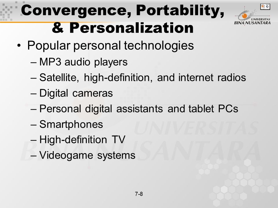 7-8 Convergence, Portability, & Personalization Popular personal technologies –MP3 audio players –Satellite, high-definition, and internet radios –Digital cameras –Personal digital assistants and tablet PCs –Smartphones –High-definition TV –Videogame systems