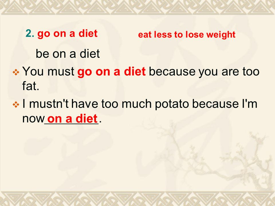 be on a diet  You must go on a diet because you are too fat.