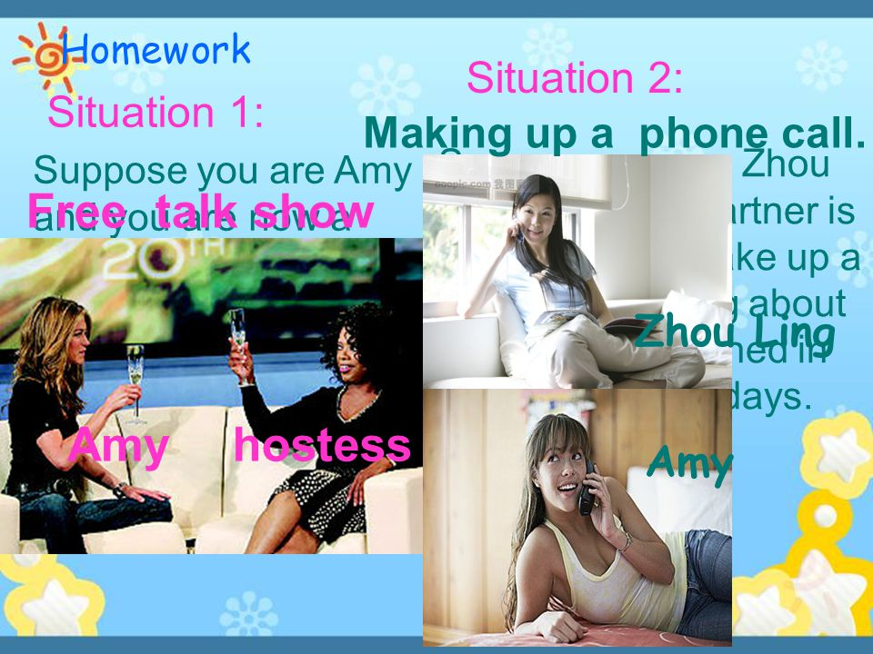 Homework Suppose you are Amy and you are now a guest in a TV talk show, you are having a free talk with the host.