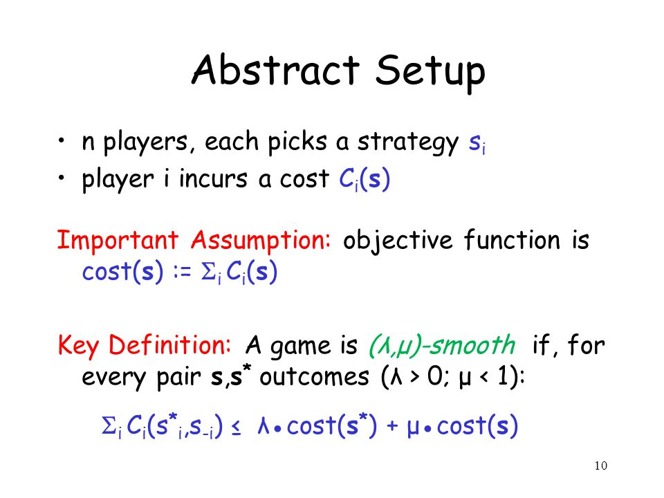10 Abstract Setup n players, each picks a strategy s i player i incurs a cost C i (s) Important Assumption: objective function is cost(s) :=  i C i (s) Key Definition: A game is (λ,μ)-smooth if, for every pair s,s * outcomes (λ > 0; μ < 1):  i C i (s * i,s -i ) ≤ λ●cost(s * ) + μ●cost(s)