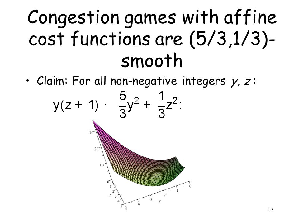 Congestion games with affine cost functions are (5/3,1/3)- smooth Claim: For all non-negative integers y, z : 13