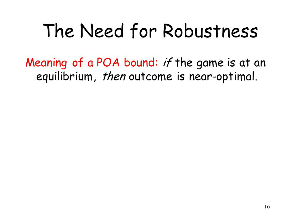 16 The Need for Robustness Meaning of a POA bound: if the game is at an equilibrium, then outcome is near-optimal.