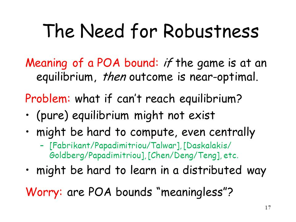 17 The Need for Robustness Meaning of a POA bound: if the game is at an equilibrium, then outcome is near-optimal.