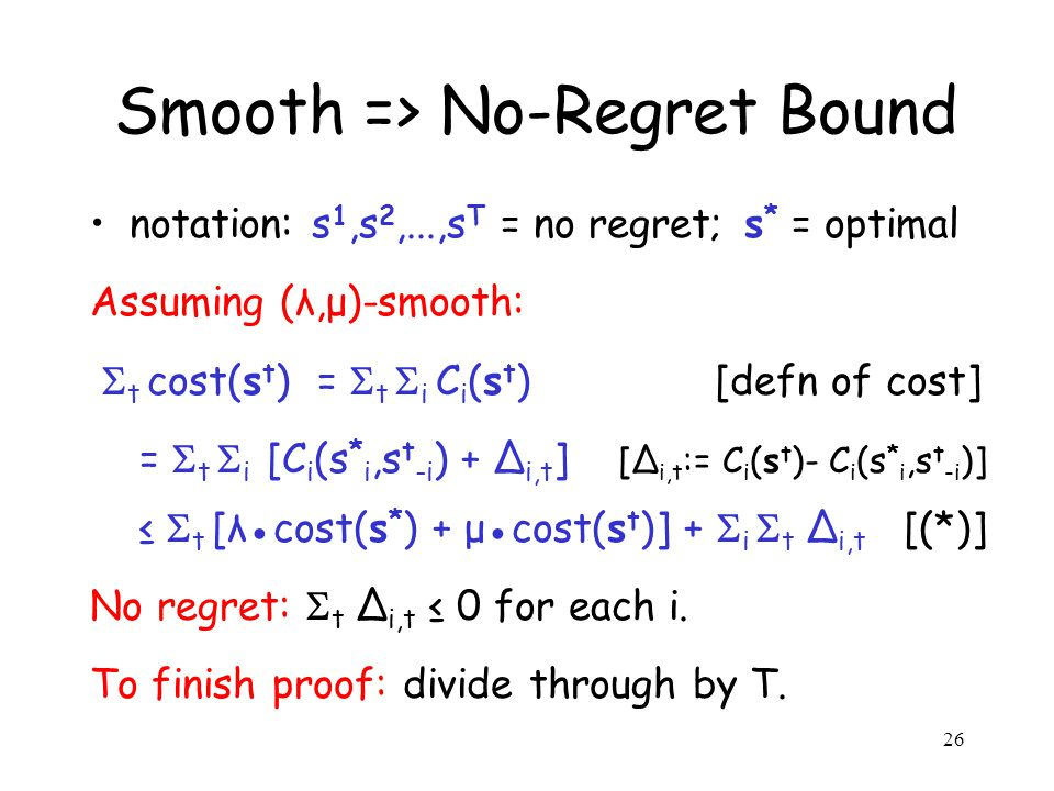 26 Smooth => No-Regret Bound notation: s 1,s 2,...,s T = no regret; s * = optimal Assuming (λ,μ)-smooth:  t cost(s t ) =  t  i C i (s t ) [defn of cost] =  t  i [C i (s * i,s t -i ) + ∆ i,t ] [∆ i,t := C i (s t )- C i (s * i,s t -i )] ≤  t [λ●cost(s * ) + μ●cost(s t )] +  i  t ∆ i,t [(*)] No regret:  t ∆ i,t ≤ 0 for each i.