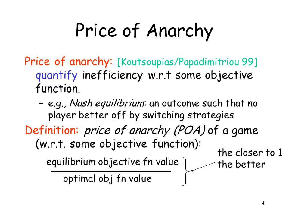 4 Price of Anarchy Price of anarchy: [Koutsoupias/Papadimitriou 99] quantify inefficiency w.r.t some objective function.