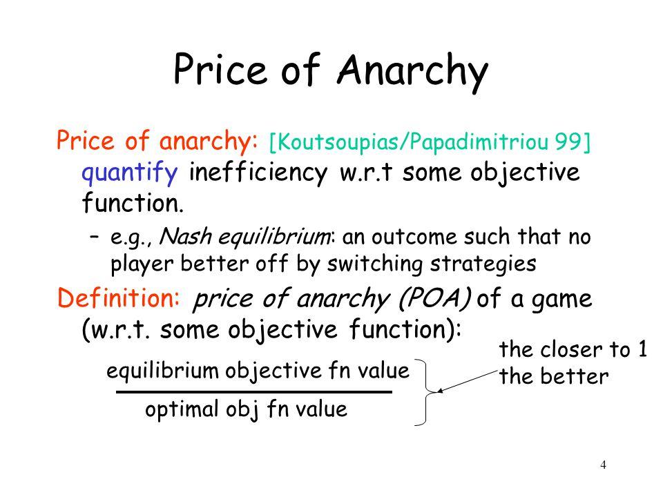 4 Price of Anarchy Price of anarchy: [Koutsoupias/Papadimitriou 99] quantify inefficiency w.r.t some objective function.