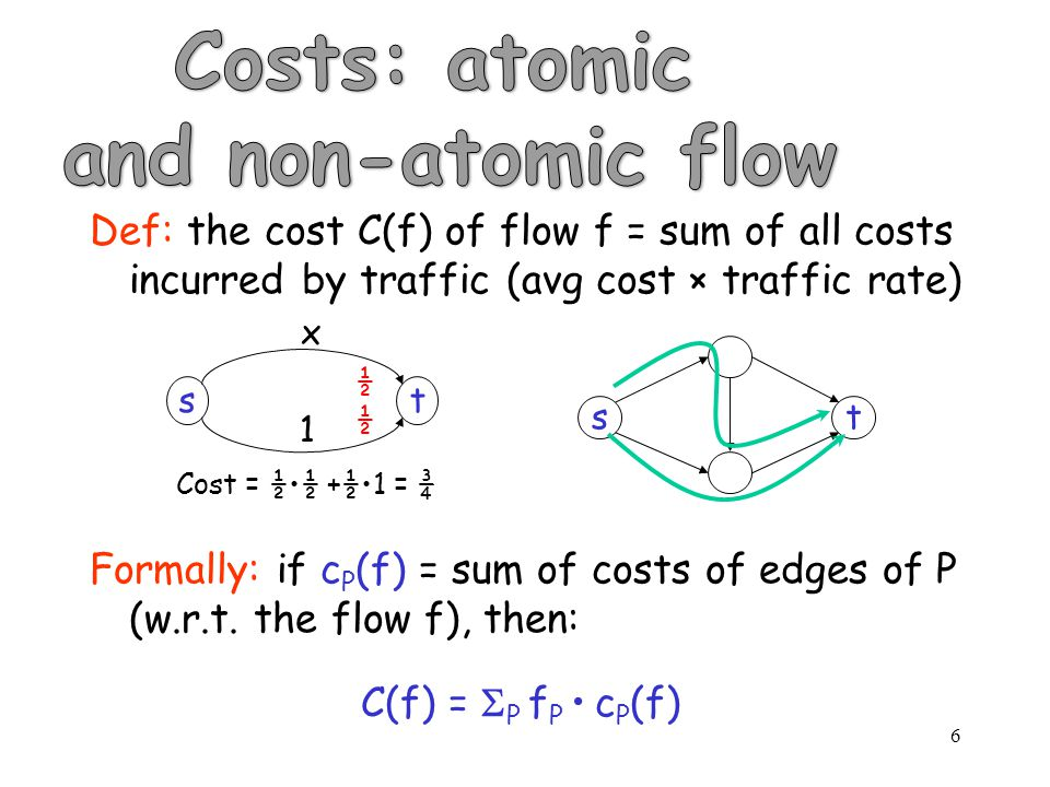 6 Def: the cost C(f) of flow f = sum of all costs incurred by traffic (avg cost × traffic rate) Formally: if c P (f) = sum of costs of edges of P (w.r.t.