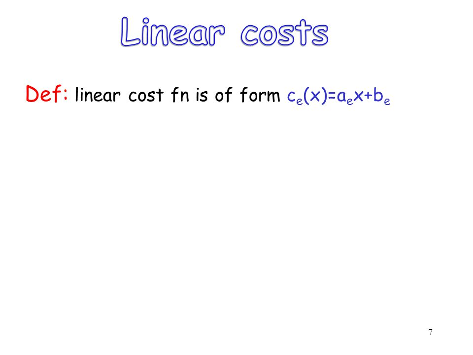 7 Def: linear cost fn is of form c e (x)=a e x+b e