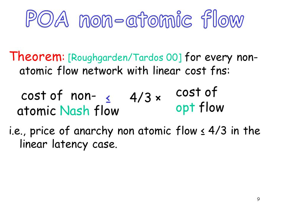 9 Theorem : [Roughgarden/Tardos 00] for every non- atomic flow network with linear cost fns: ≤ 4/3 × i.e., price of anarchy non atomic flow ≤ 4/3 in the linear latency case.