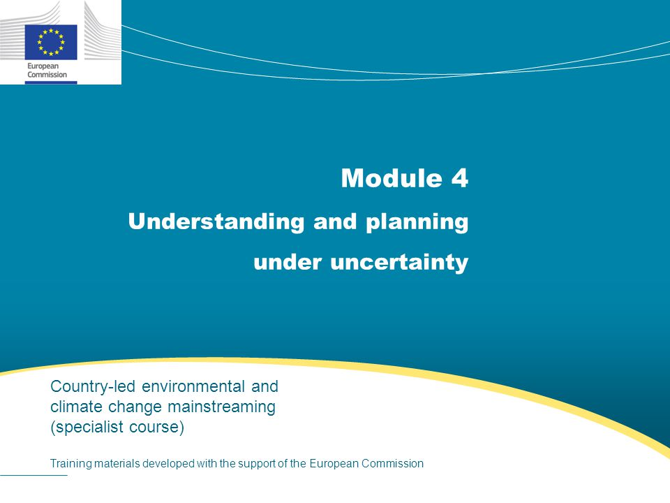 Module 4 Understanding and planning under uncertainty Country-led environmental and climate change mainstreaming (specialist course) Training materials developed with the support of the European Commission