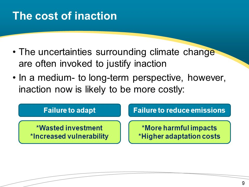 The cost of inaction The uncertainties surrounding climate change are often invoked to justify inaction In a medium- to long-term perspective, however, inaction now is likely to be more costly: 9 *Wasted investment *Increased vulnerability Failure to adapt *More harmful impacts *Higher adaptation costs Failure to reduce emissions
