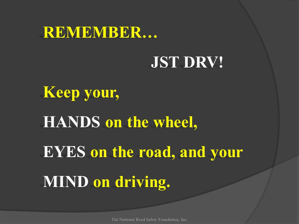 The National Road Safety Foundation, Inc. REMEMBER… JST DRV.