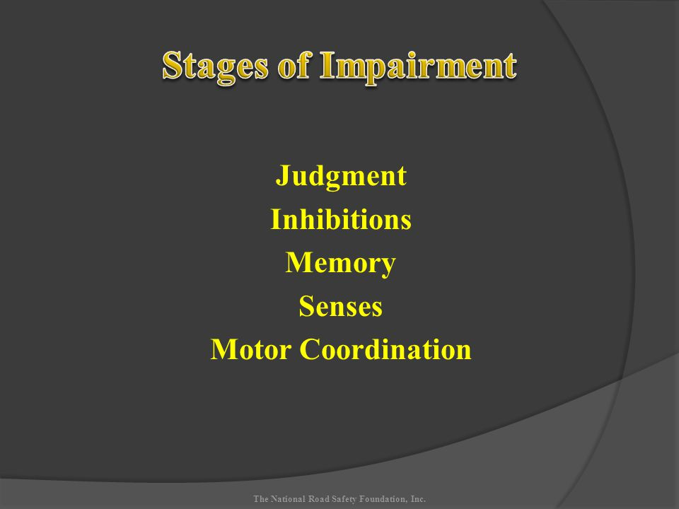 Judgment Inhibitions Memory Senses Motor Coordination The National Road Safety Foundation, Inc.