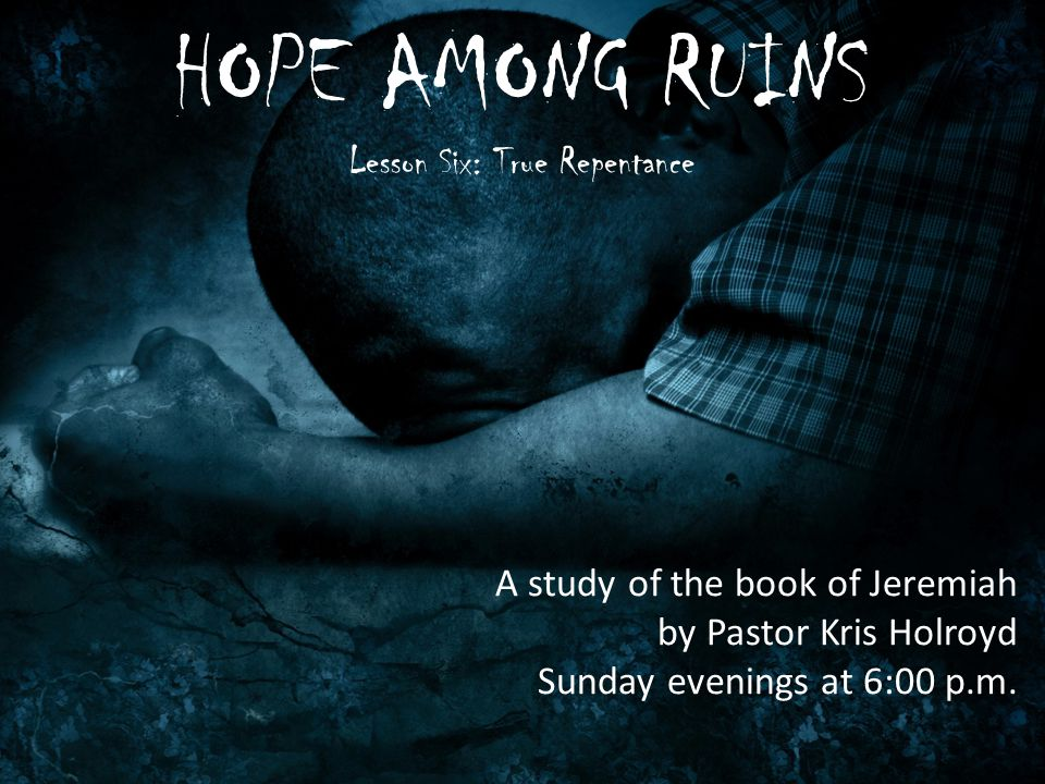 HOPE AMONG RUINS Lesson Six: True Repentance A study of the book of Jeremiah by Pastor Kris Holroyd Sunday evenings at 6:00 p.m.