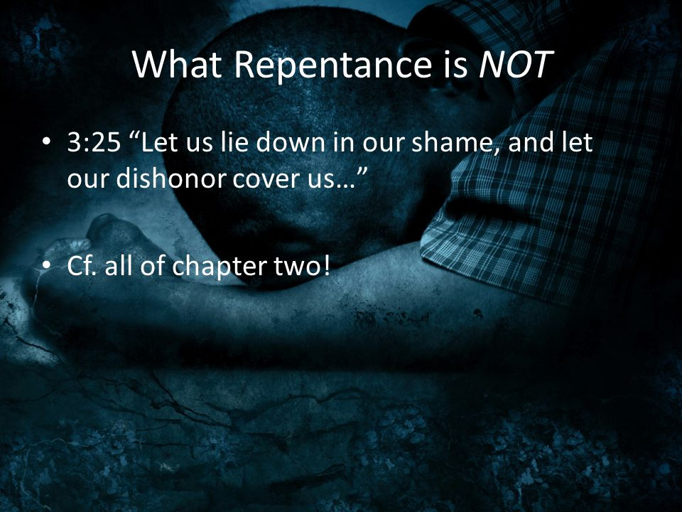 "What Repentance is NOT 3:25 ""Let us lie down in our shame, and let our dishonor cover us…"" Cf. all of chapter two!"