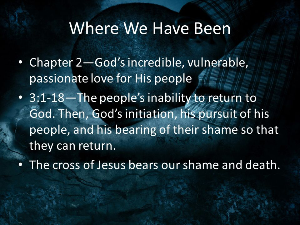 Where We Have Been Chapter 2—God's incredible, vulnerable, passionate love for His people 3:1-18—The people's inability to return to God. Then, God's