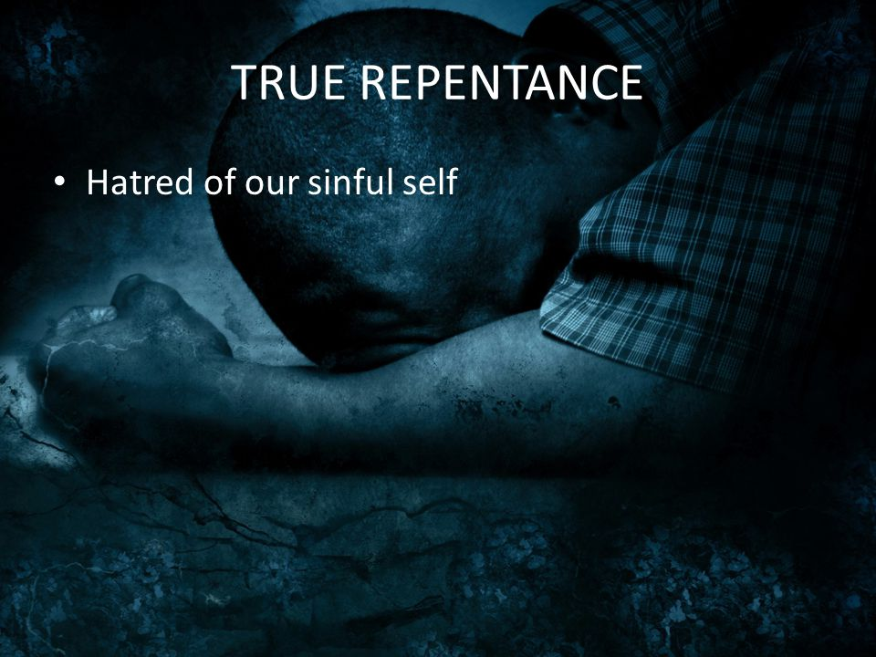 TRUE REPENTANCE Hatred of our sinful self