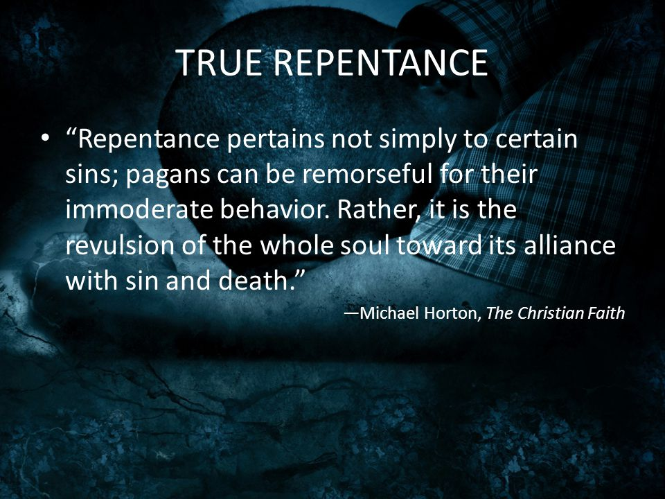 "TRUE REPENTANCE ""Repentance pertains not simply to certain sins; pagans can be remorseful for their immoderate behavior. Rather, it is the revulsion o"