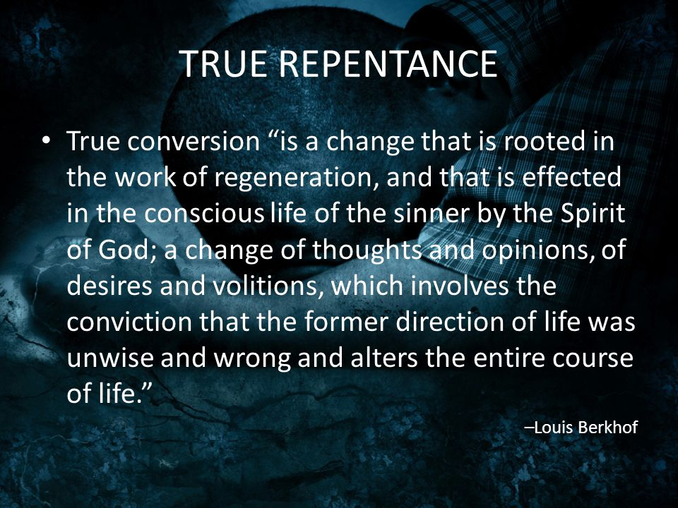 "TRUE REPENTANCE True conversion ""is a change that is rooted in the work of regeneration, and that is effected in the conscious life of the sinner by t"